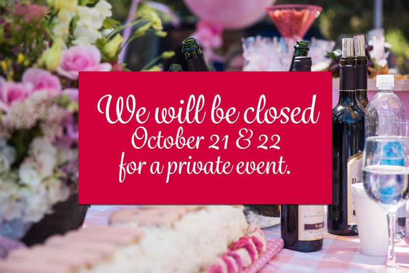 We will be closed  October 21 & 22 for a private event.